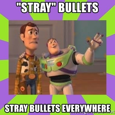 "X, X Everywhere  - ""Stray"" bullets stray bullets everywhere"