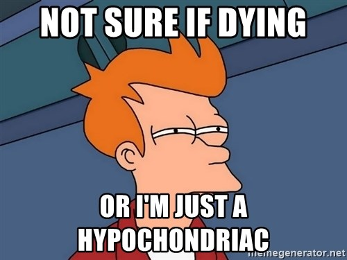 Futurama Fry - Not sure if Dying or i'm just a hypochondriac