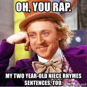 Willy Wonka - Oh, you rap. My two year-old niece rhymes sentences, too.