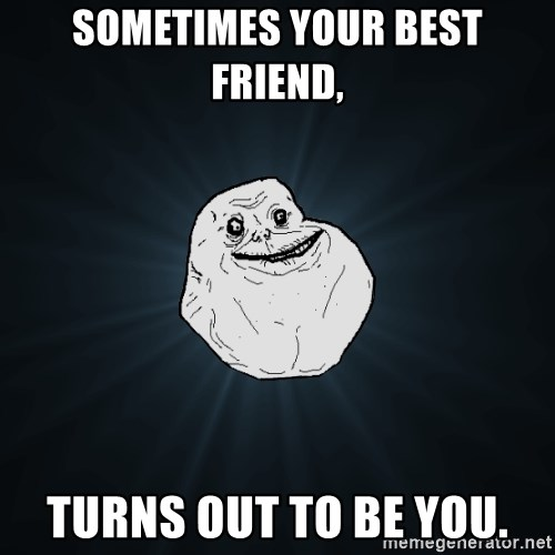 Forever Alone - SOmetimes your best friend, Turns out to be you.