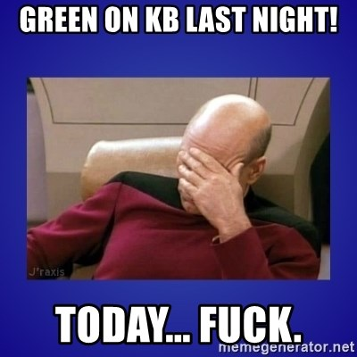 Picard facepalm  - Green on KB last night! Today... fuck.