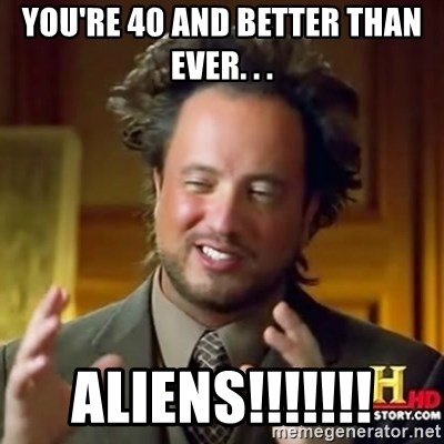 ancient alien guy - You're 40 and better than ever. . . ALIENS!!!!!!!