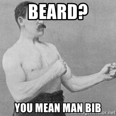 overly manly man - beard? you mean man bib