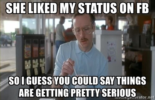 Things are getting pretty Serious (Napoleon Dynamite) - She liked my status on FB So I guess you could say things are getting pretty serious
