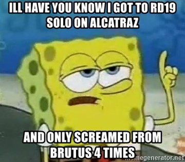 Tough Spongebob - ILL HAVE YOU KNOW I GOT TO RD19 SOLO ON ALCATRAZ AND ONLY SCREAMED FROM BRUTUS 4 TIMES