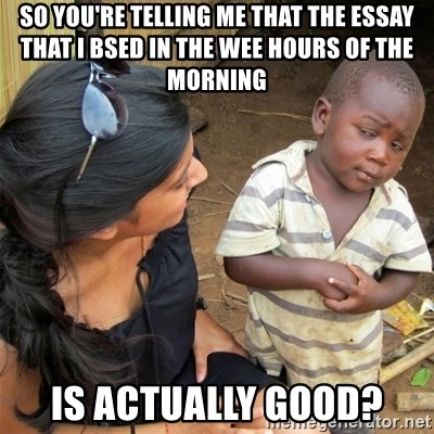 So You're Telling me - So you're telling me that the essay that I bsed in the wee hours of the morning is actually good?