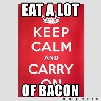 Keep Calm - eat a lot of BACON