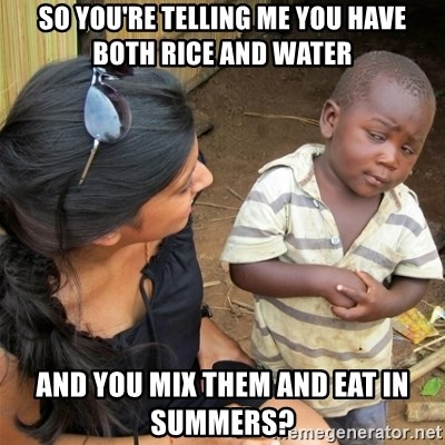 So You're Telling me - SO YOU'RE TELLING ME YOU HAVE BOTH RICE AND WATER AND YOU MIX THEM AND EAT IN SUMMERS?