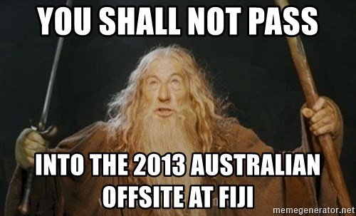 You shall not pass - You shall not pass Into the 2013 Australian Offsite at Fiji