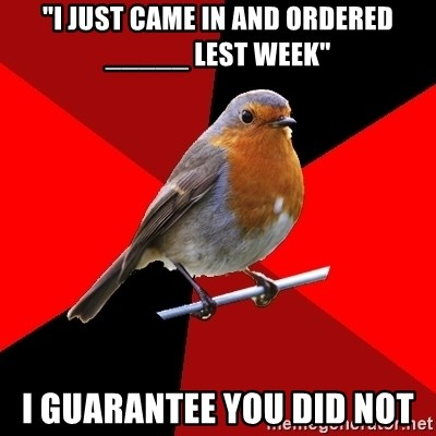 """Retail Robin - """"I just came in and ordered _____ lest week"""" i guarantee you did not"""