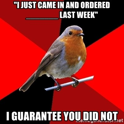 """Retail Robin - """"i just came in and ordered _______ last week"""" i guarantee you did not"""