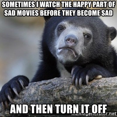 Confession Bear - Sometimes I watch the happy part of sad movies before they become sad  and then turn it off