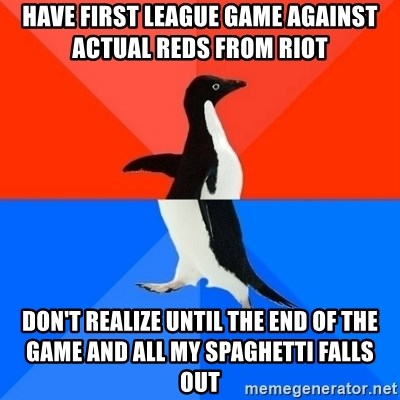 Socially Awesome Awkward Penguin - have first League game against actual reds from riot don't realize until the end of the game and all my spaghetti falls out