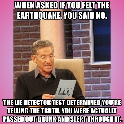 MAURY PV - when asked if you felt the earthquake, you said no. the lie detector test determined you're telling the truth. you were actually passed out drunk and slept through it.