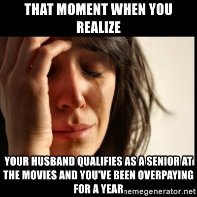 First World Problems - That moment When you realize your husband qualifies as a senior at the movies and you've been overpaying for a year