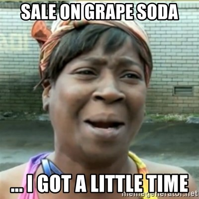 Ain't Nobody got time fo that - Sale on grape soda ... I got a little time