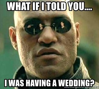 What if I told you / Matrix Morpheus - What IF I TOLD YOU.... I was having a wedding?