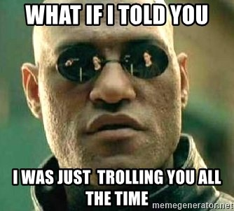 What if I told you / Matrix Morpheus - What if i told you I was just  trolling you all the time