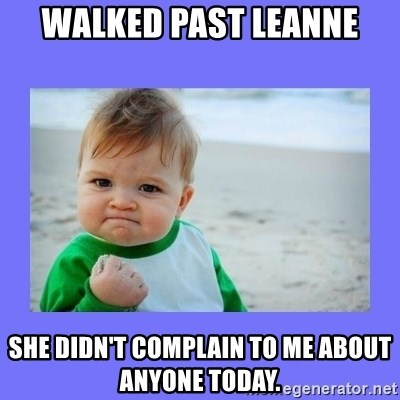 Baby fist - walked past leanne She didn't complain to me about anyone today.