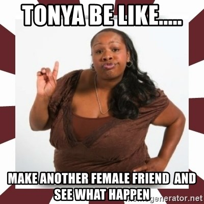 Sassy Black Woman - TONYA BE LIKE..... MAKE ANOTHER FEMALE FRIEND  AND SEE WHAT HAPPEN