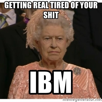 Unimpressed Queen - getting real tired of your shit ibm