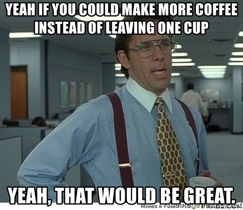That would be great - YEAH IF YOU COULD MAKE MORE COFFEE INSTEAD OF LEAVING ONE CUP YEAH, THAT WOULD BE GREAT.