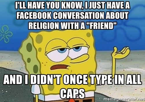 """I'll have you know Spongebob - i'll have you know, i just have a facebook conversation about religion with a """"friend"""" And I didn't once type in all caps"""