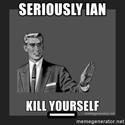 kill yourself guy - SERIOUSLY IAN  _