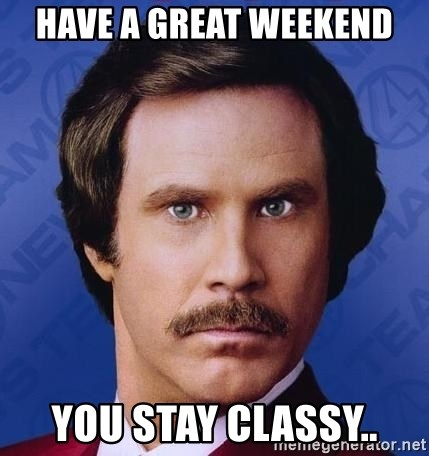 Ron Burgundy - Have a great weekend you stay classy..