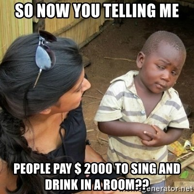 African boy checka - so now you telling me people pay $ 2000 to sing and drink in a room??