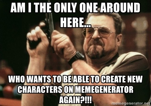 Walter Sobchak with gun - Am I The Only One Around Here... WHO WANTS TO BE ABLE TO CREATE NEW CHARACTERS ON MEMEGENERATOR AGAIN?!!!