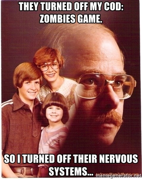 Vengeance Dad - they turned off my cod: zombies game. so i turned off their nervous systems...