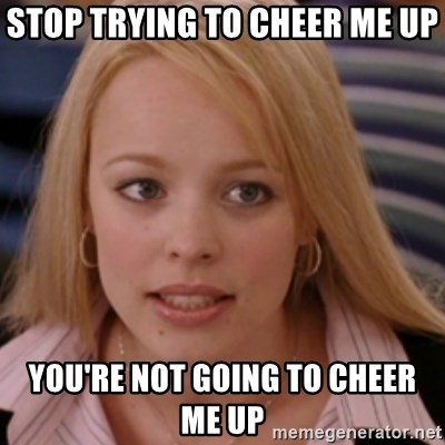 mean girls - Stop Trying to cheer me up you're not going to cheer me up