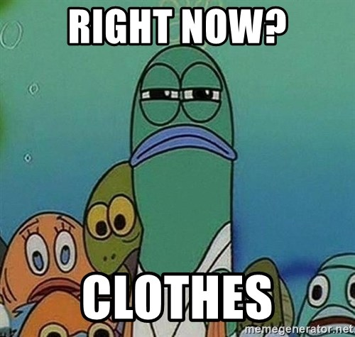 Serious Fish Spongebob - RIGHT NOW? CLOTHES