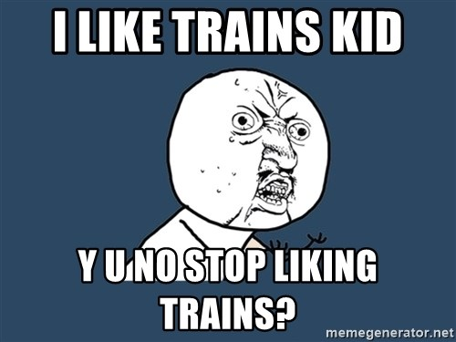 Y U No - I LIKE TRAINS KID Y U NO STOP LIKING TRAINS?