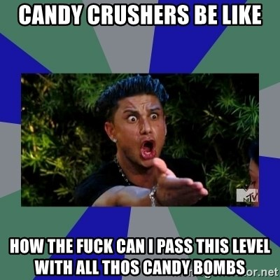 jersey shore - CANDY CRUSHERS BE LIKE HOW THE FUCK CAN I PASS THIS LEVEL WITH ALL THOS CANDY BOMBS