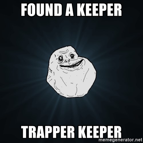 Forever Alone - Found a keeper Trapper keeper