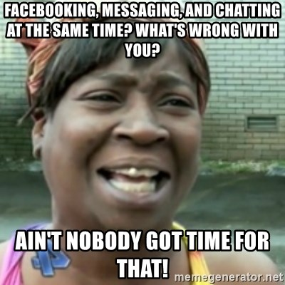 Ain't nobody got time fo dat so - FACEBOOKING, MESSAGING, AND CHATTING AT THE SAME TIME? WHAT'S WRONG WITH YOU? AIN'T NOBODY GOT TIME FOR THAT!