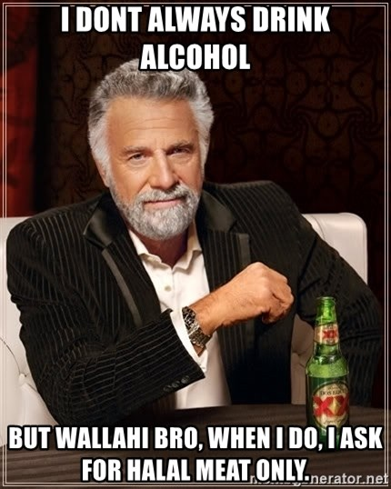 The Most Interesting Man In The World - i dont always drink alcohol But wallahi bro, when I do, i ask for halal meat only.