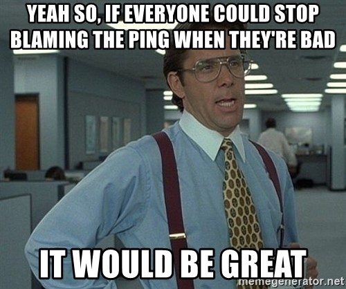 Bill Lumbergh - yeah so, if everyone could STOP blaming the ping when they're bad it would be great