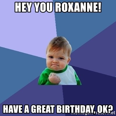 Success Kid - hey you roxanne! have a great birthday, ok?