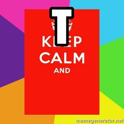 Keep calm and - T