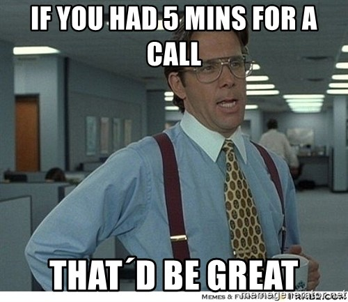 That would be great - If YOU HAD 5 Mins for a call That´d be great
