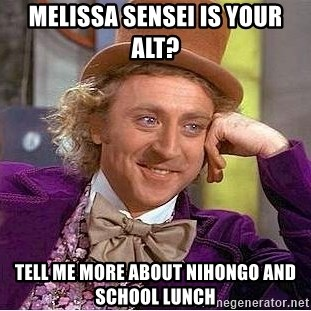 Willy Wonka - Melissa sensei is your alt? TELL ME MORE ABOUT Nihongo and School lunch