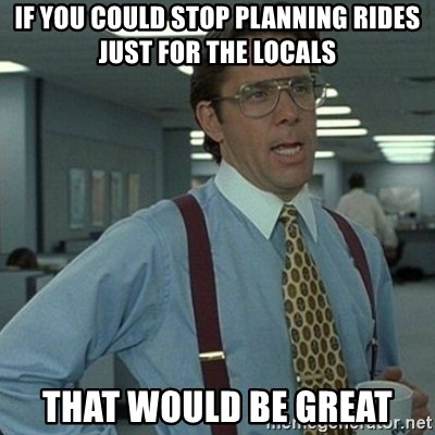 Yeah that'd be great... - if you could stop planning rides just for the locals that would be great