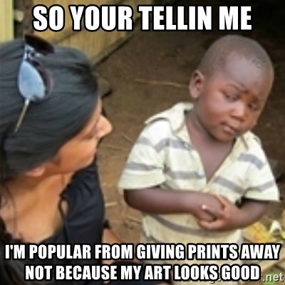 Skeptical african kid  - SO YOUR TELLIN ME I'M POPULAR FROM GIVING PRINTS AWAY NOT BECAUSE MY ART LOOKS GOOD