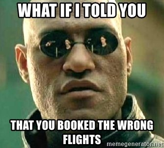 What if I told you / Matrix Morpheus - What if I told you That you booked the wrong flights