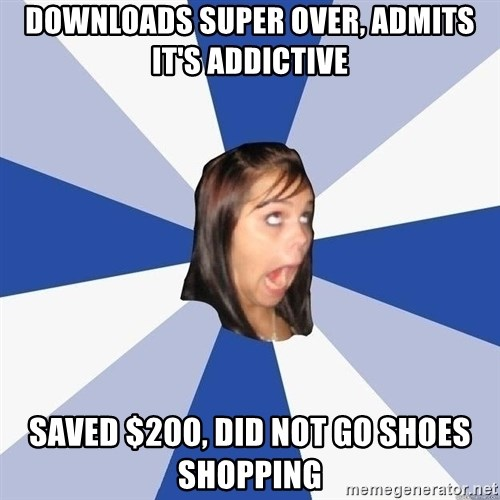 Annoying Facebook Girl - DOWNLOADS SUPER OVER, ADMITS IT'S ADDICTIVE SAVED $200, DID NOT GO SHOES SHOPPING