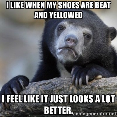Confession Bear - I like When MY Shoes are beat and Yellowed I feel like it just looks a lot better.