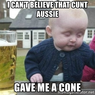 Bad Drunk Baby - I CAN'T BELIEVE THAT CUNT AUSSIE  GAVE ME A CONE